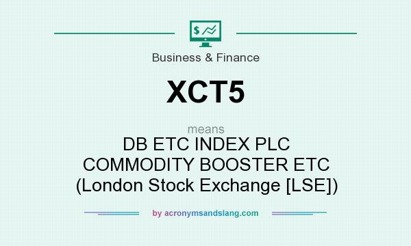 What does XCT5 mean? It stands for DB ETC INDEX PLC COMMODITY BOOSTER ETC (London Stock Exchange [LSE])