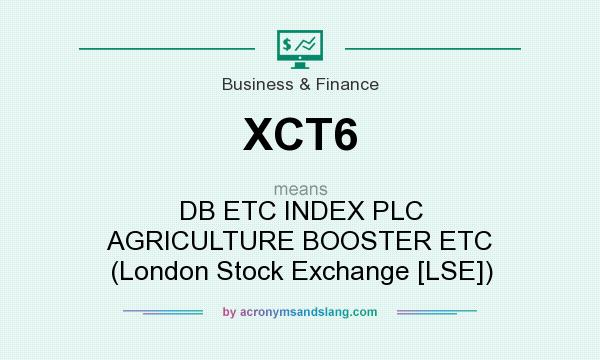 What does XCT6 mean? It stands for DB ETC INDEX PLC AGRICULTURE BOOSTER ETC (London Stock Exchange [LSE])