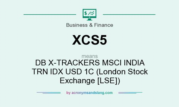 What does XCS5 mean? It stands for DB X-TRACKERS MSCI INDIA TRN IDX USD 1C (London Stock Exchange [LSE])