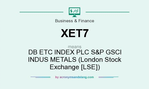 What does XET7 mean? It stands for DB ETC INDEX PLC S&P GSCI INDUS METALS (London Stock Exchange [LSE])
