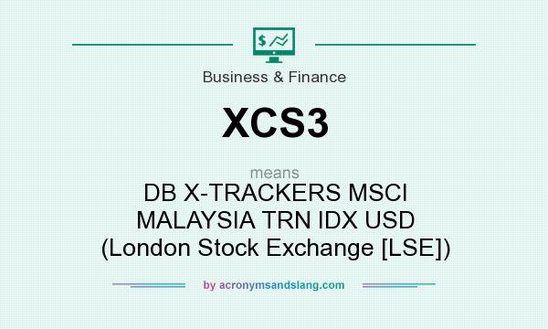 What does XCS3 mean? It stands for DB X-TRACKERS MSCI MALAYSIA TRN IDX USD (London Stock Exchange [LSE])