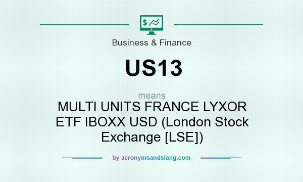 What does US13 mean? It stands for MULTI UNITS FRANCE LYXOR ETF IBOXX USD (London Stock Exchange [LSE])