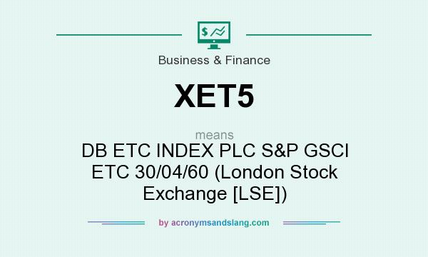 What does XET5 mean? It stands for DB ETC INDEX PLC S&P GSCI ETC 30/04/60 (London Stock Exchange [LSE])