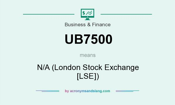 What does UB7500 mean? It stands for N/A (London Stock Exchange [LSE])