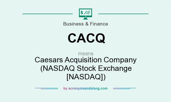 What does CACQ mean? It stands for Caesars Acquisition Company (NASDAQ Stock Exchange [NASDAQ])