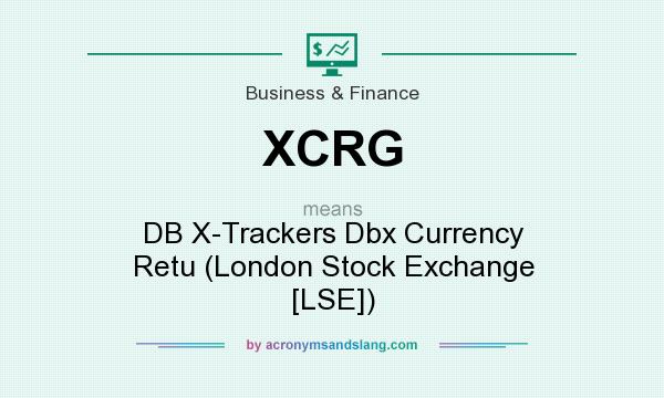 What does XCRG mean? It stands for DB X-Trackers Dbx Currency Retu (London Stock Exchange [LSE])