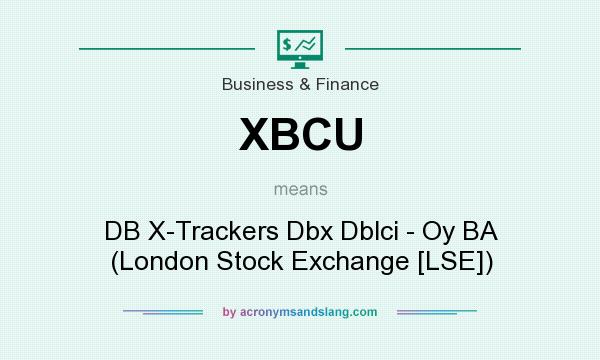 What does XBCU mean? It stands for DB X-Trackers Dbx Dblci - Oy BA (London Stock Exchange [LSE])
