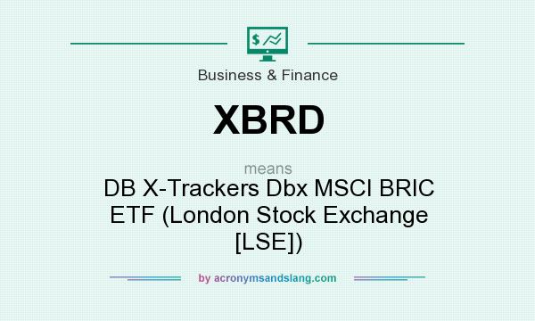 What does XBRD mean? It stands for DB X-Trackers Dbx MSCI BRIC ETF (London Stock Exchange [LSE])