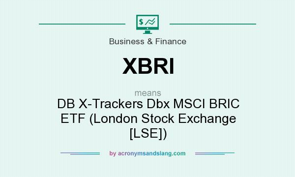 What does XBRI mean? It stands for DB X-Trackers Dbx MSCI BRIC ETF (London Stock Exchange [LSE])