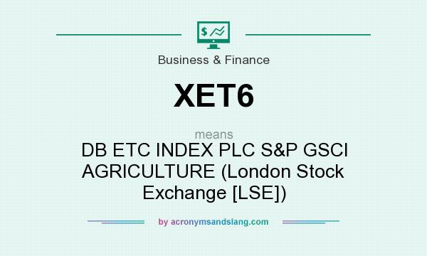What does XET6 mean? It stands for DB ETC INDEX PLC S&P GSCI AGRICULTURE (London Stock Exchange [LSE])
