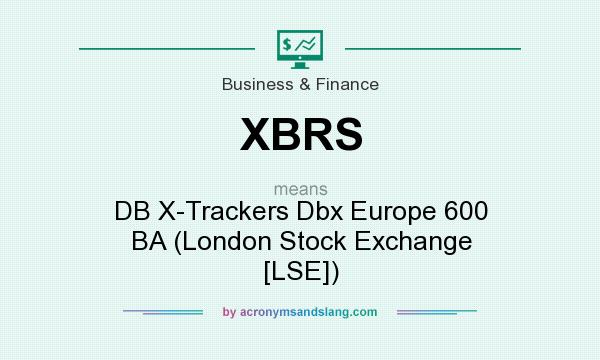 What does XBRS mean? It stands for DB X-Trackers Dbx Europe 600 BA (London Stock Exchange [LSE])