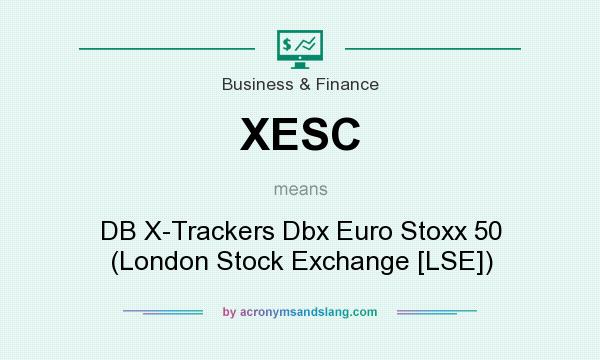 What does XESC mean? It stands for DB X-Trackers Dbx Euro Stoxx 50 (London Stock Exchange [LSE])