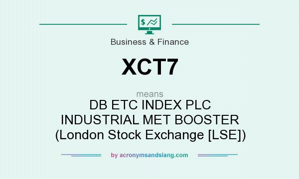 What does XCT7 mean? It stands for DB ETC INDEX PLC INDUSTRIAL MET BOOSTER (London Stock Exchange [LSE])