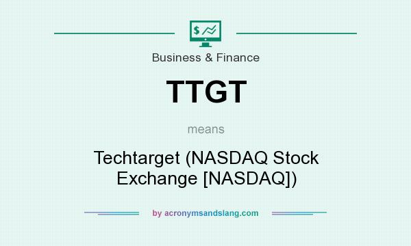 What does TTGT mean? It stands for Techtarget (NASDAQ Stock Exchange [NASDAQ])