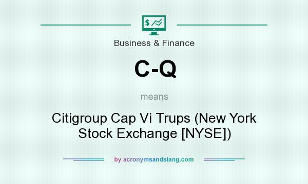 What does C-Q mean? It stands for Citigroup Cap Vi Trups (New York Stock Exchange [NYSE])