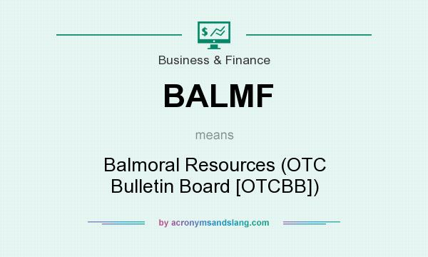 What does BALMF mean? It stands for Balmoral Resources (OTC Bulletin Board [OTCBB])