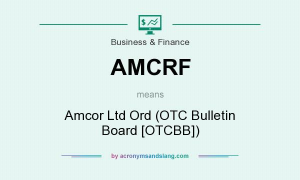 What does AMCRF mean? It stands for Amcor Ltd Ord (OTC Bulletin Board [OTCBB])