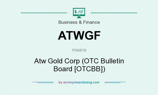 What does ATWGF mean? It stands for Atw Gold Corp (OTC Bulletin Board [OTCBB])