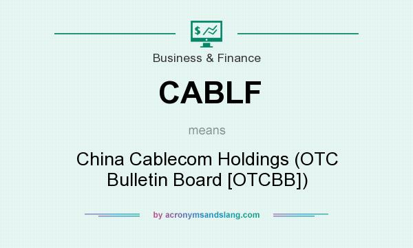 What does CABLF mean? It stands for China Cablecom Holdings (OTC Bulletin Board [OTCBB])