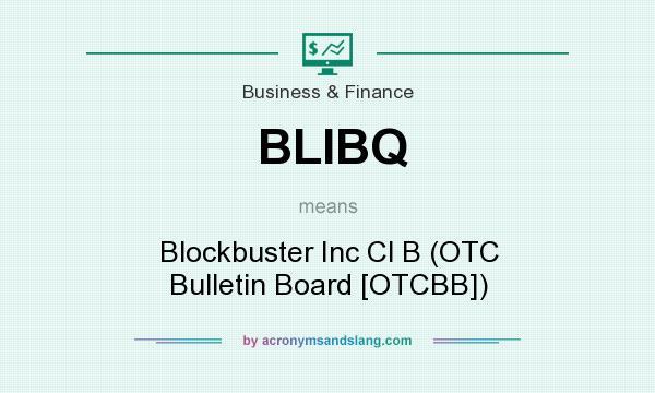 What does BLIBQ mean? It stands for Blockbuster Inc Cl B (OTC Bulletin Board [OTCBB])