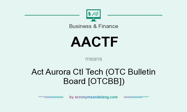 What does AACTF mean? It stands for Act Aurora Ctl Tech (OTC Bulletin Board [OTCBB])