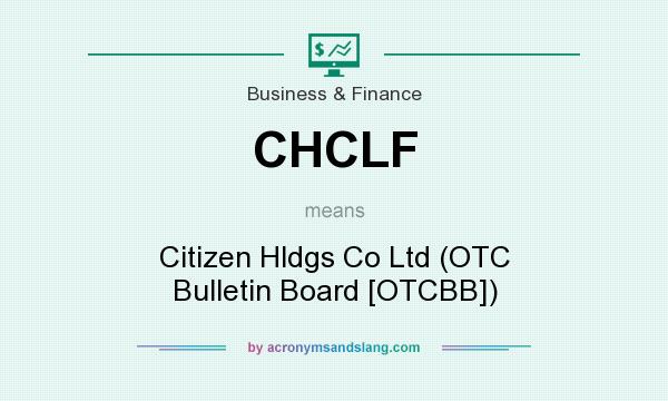 What does CHCLF mean? It stands for Citizen Hldgs Co Ltd (OTC Bulletin Board [OTCBB])