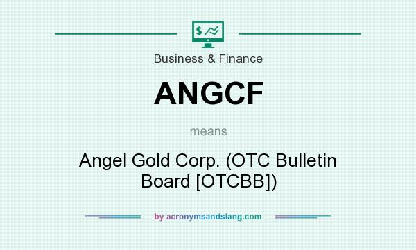 What does ANGCF mean? It stands for Angel Gold Corp. (OTC Bulletin Board [OTCBB])