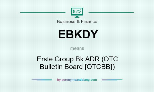 What does EBKDY mean? It stands for Erste Group Bk ADR (OTC Bulletin Board [OTCBB])