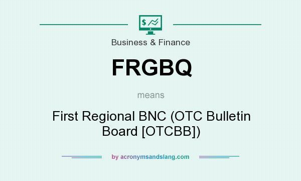 What does FRGBQ mean? It stands for First Regional BNC (OTC Bulletin Board [OTCBB])