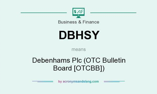 What does DBHSY mean? It stands for Debenhams Plc (OTC Bulletin Board [OTCBB])