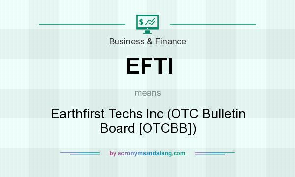 What does EFTI mean? It stands for Earthfirst Techs Inc (OTC Bulletin Board [OTCBB])