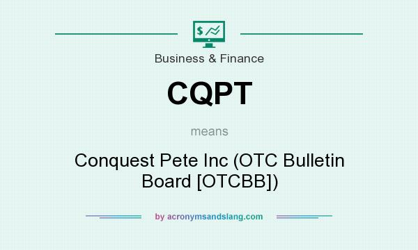 What does CQPT mean? It stands for Conquest Pete Inc (OTC Bulletin Board [OTCBB])