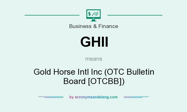 What does GHII mean? It stands for Gold Horse Intl Inc (OTC Bulletin Board [OTCBB])