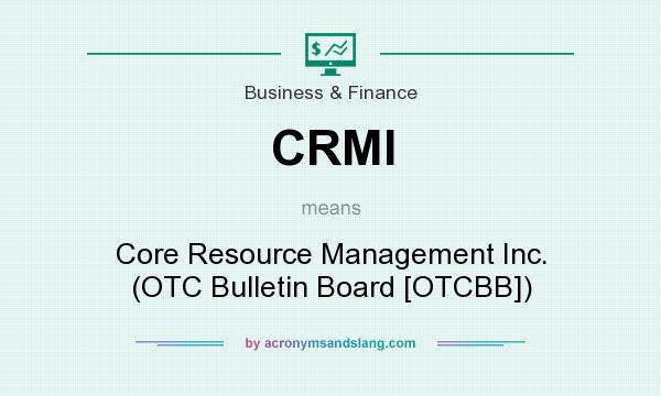 What does CRMI mean? It stands for Core Resource Management Inc. (OTC Bulletin Board [OTCBB])