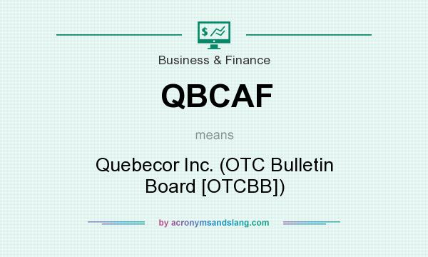 What does QBCAF mean? It stands for Quebecor Inc. (OTC Bulletin Board [OTCBB])