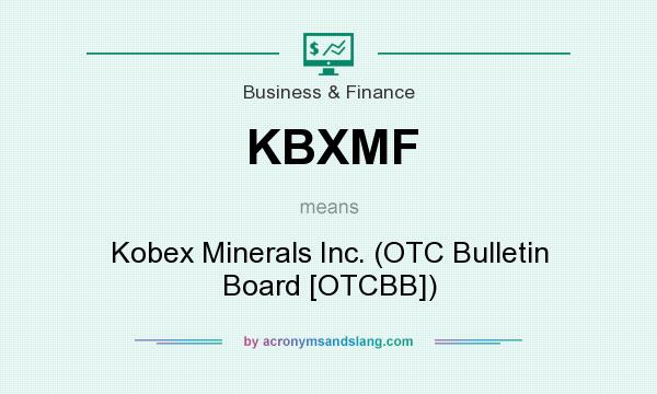 What does KBXMF mean? It stands for Kobex Minerals Inc. (OTC Bulletin Board [OTCBB])