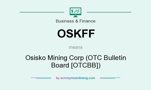 What does OSKFF mean? It stands for Osisko Mining Corp (OTC Bulletin Board [OTCBB])