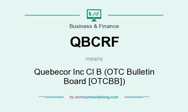 What does QBCRF mean? It stands for Quebecor Inc Cl B (OTC Bulletin Board [OTCBB])
