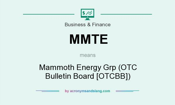 What does MMTE mean? It stands for Mammoth Energy Grp (OTC Bulletin Board [OTCBB])