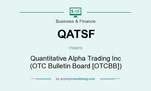 What does QATSF mean? It stands for Quantitative Alpha Trading Inc (OTC Bulletin Board [OTCBB])