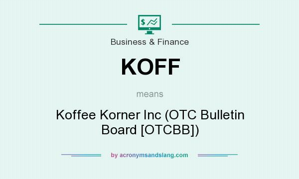 What does KOFF mean? It stands for Koffee Korner Inc (OTC Bulletin Board [OTCBB])