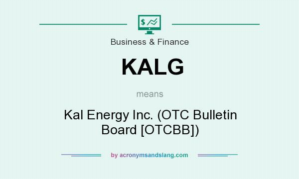 What does KALG mean? It stands for Kal Energy Inc. (OTC Bulletin Board [OTCBB])