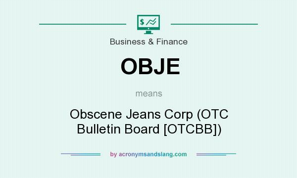 What does OBJE mean? It stands for Obscene Jeans Corp (OTC Bulletin Board [OTCBB])