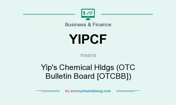 What does YIPCF mean? It stands for Yip`s Chemical Hldgs (OTC Bulletin Board [OTCBB])