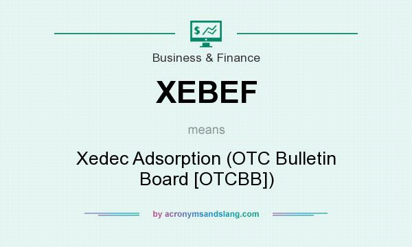 What does XEBEF mean? It stands for Xedec Adsorption (OTC Bulletin Board [OTCBB])
