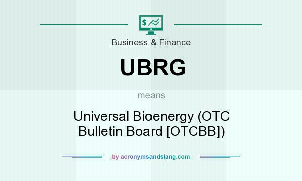 What does UBRG mean? It stands for Universal Bioenergy (OTC Bulletin Board [OTCBB])