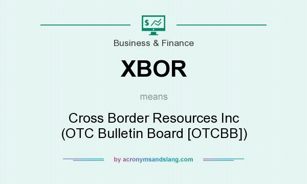 What does XBOR mean? It stands for Cross Border Resources Inc (OTC Bulletin Board [OTCBB])