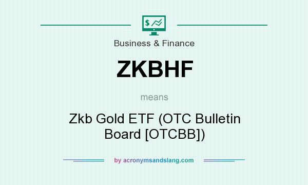What does ZKBHF mean? It stands for Zkb Gold ETF (OTC Bulletin Board [OTCBB])