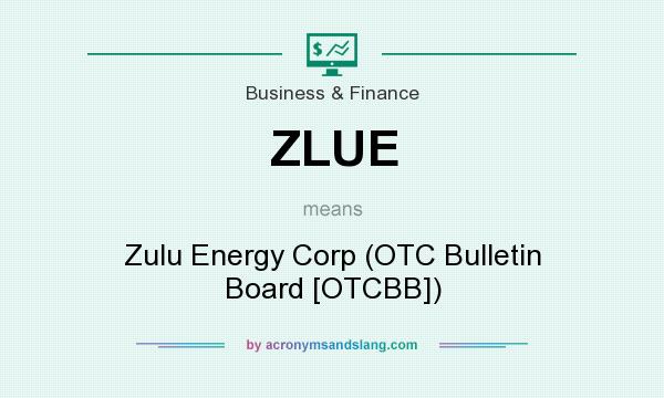 What does ZLUE mean? It stands for Zulu Energy Corp (OTC Bulletin Board [OTCBB])