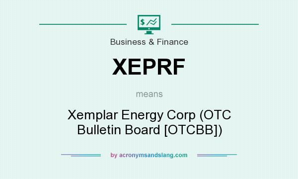 What does XEPRF mean? It stands for Xemplar Energy Corp (OTC Bulletin Board [OTCBB])